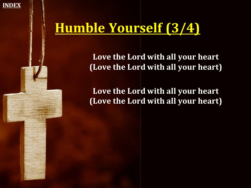 Humble Yourself (3/4) Love the Lord with all your heart (Love the Lord with all your heart) INDEX