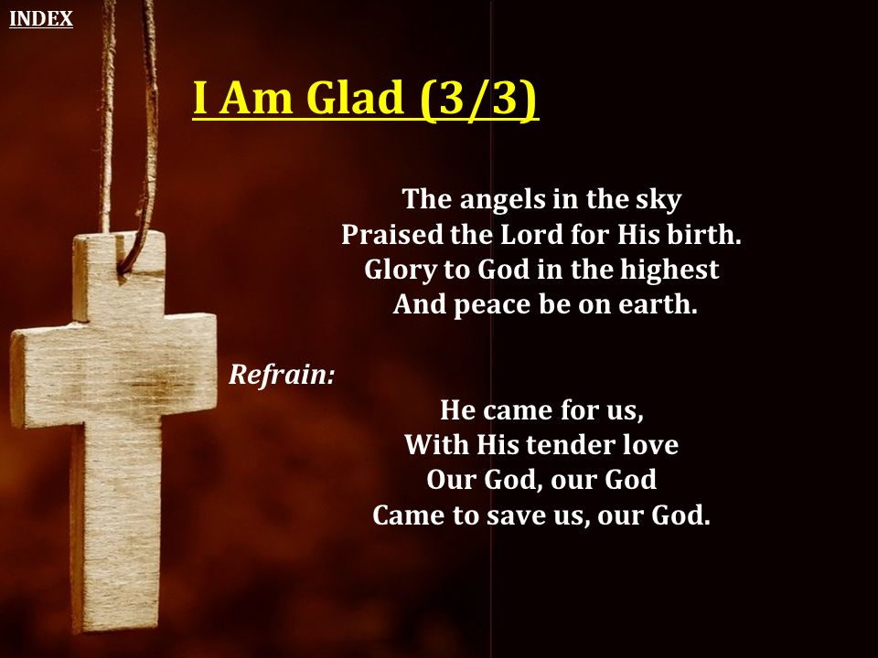 I Am Glad (3/3) The angels in the sky Praised the Lord for His birth. Glory to God in the highest And peace be on earth. Refrain: He came for us, With
