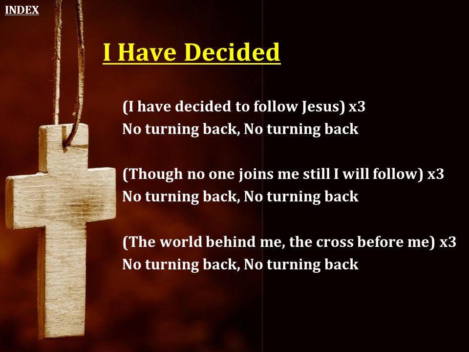 I Have Decided (I have decided to follow Jesus) x3 No turning back, No turning back (Though no one joins me still I will follow) x3 No turning back, N