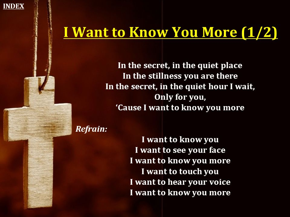 I Want to Know You More (1/2) In the secret, in the quiet place In the stillness you are there In the secret, in the quiet hour I wait, Only for you,
