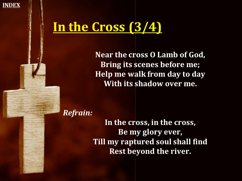 In the Cross (3/4) Near the cross O Lamb of God, Bring its scenes before me; Help me walk from day to day With its shadow over me. Refrain: In the cro