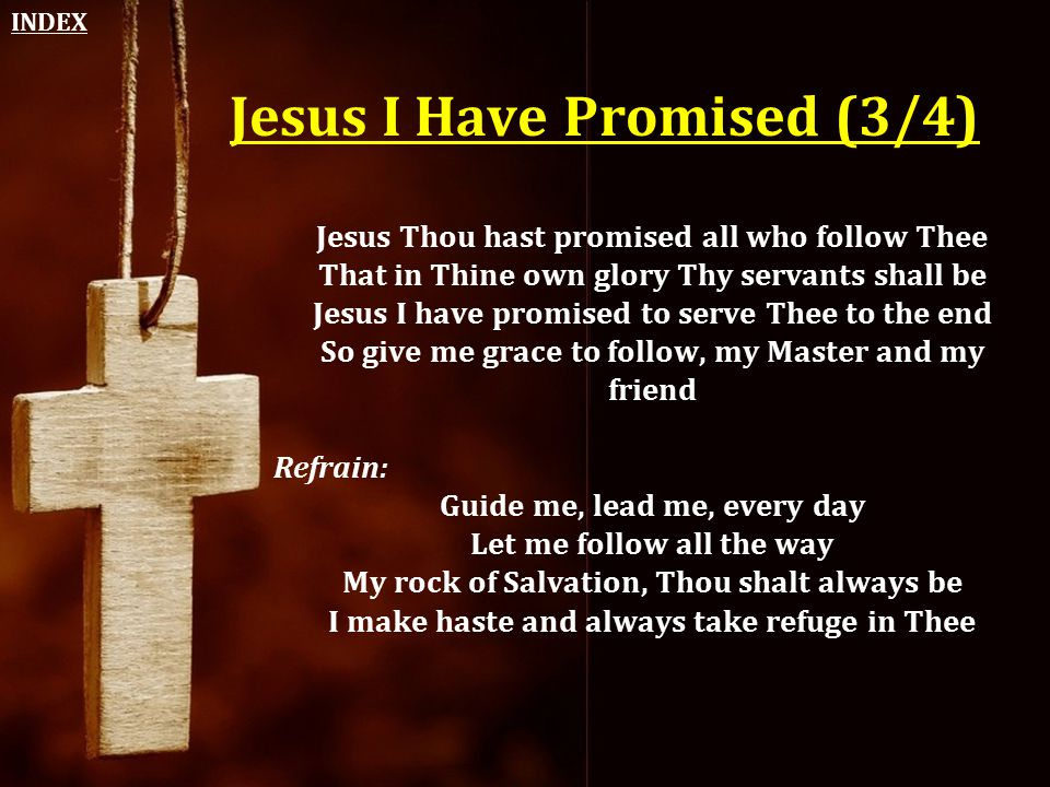 Jesus I Have Promised (3/4) Jesus Thou hast promised all who follow Thee That in Thine own glory Thy servants shall be Jesus I have promised to serve