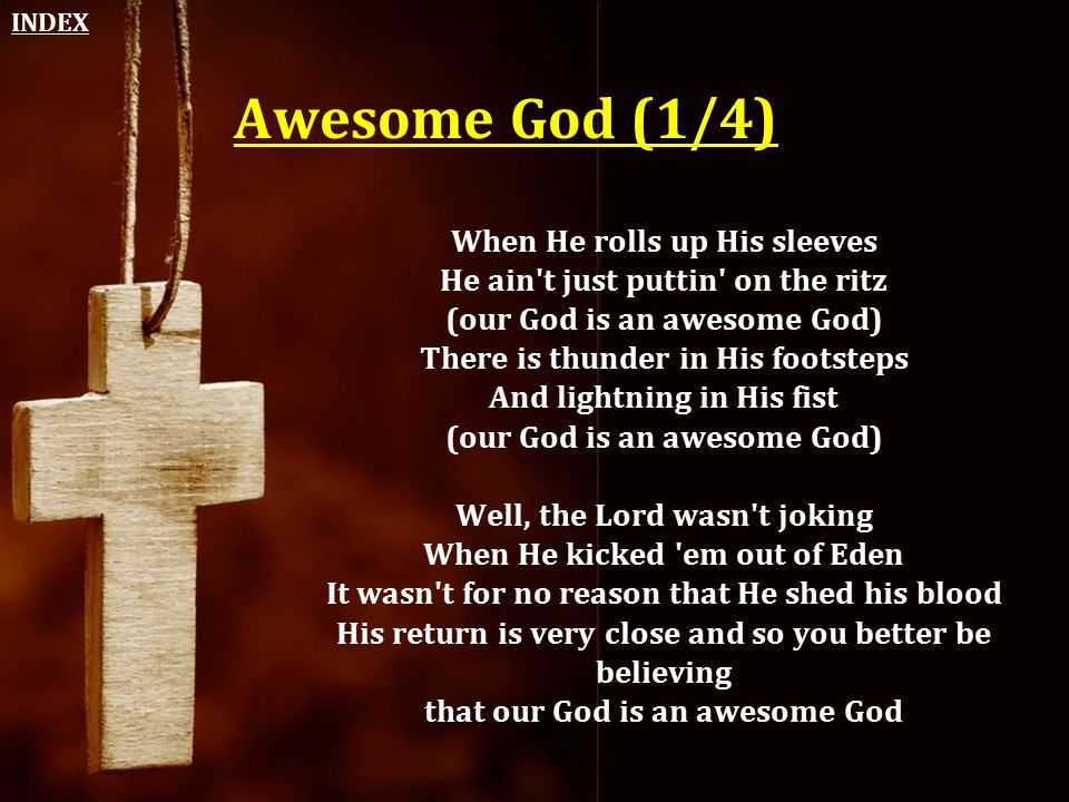 Awesome God (1/4) When He rolls up His sleeves He ain't just puttin' on the ritz (our God is an awesome God) There is thunder in His footsteps And lig