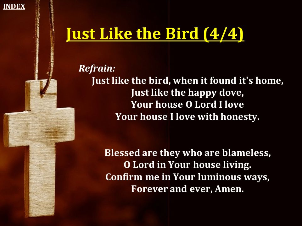Just Like the Bird (4/4) Refrain: Just like the bird, when it found it's home, Just like the happy dove, Your house O Lord I love Your house I love wi