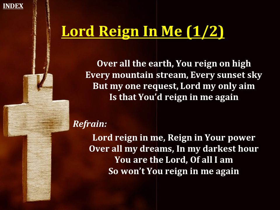 Lord Reign In Me (1/2) Over all the earth, You reign on high Every mountain stream, Every sunset sky But my one request, Lord my only aim Is that You'