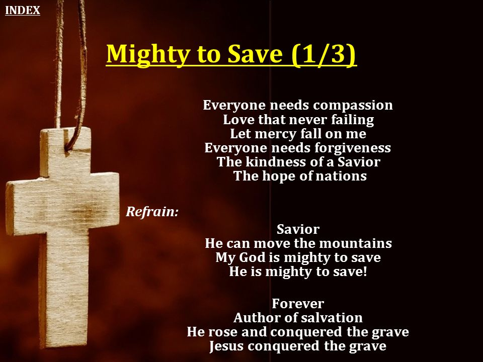 Mighty to Save (1/3) Everyone needs compassion Love that never failing Let mercy fall on me Everyone needs forgiveness The kindness of a Savior The ho