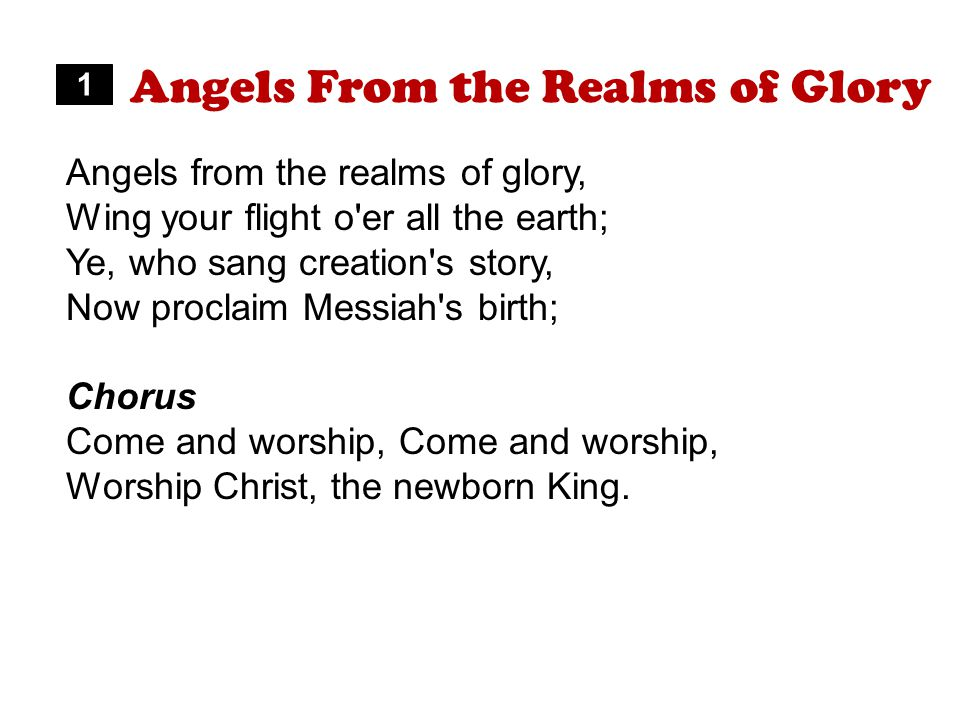 Angels From the Realms of Glory Angels from the realms of glory, Wing your flight o er all the earth; Ye, who sang creation s story, Now proclaim Messiah s birth; Chorus Come and worship, Worship Christ, the newborn King.