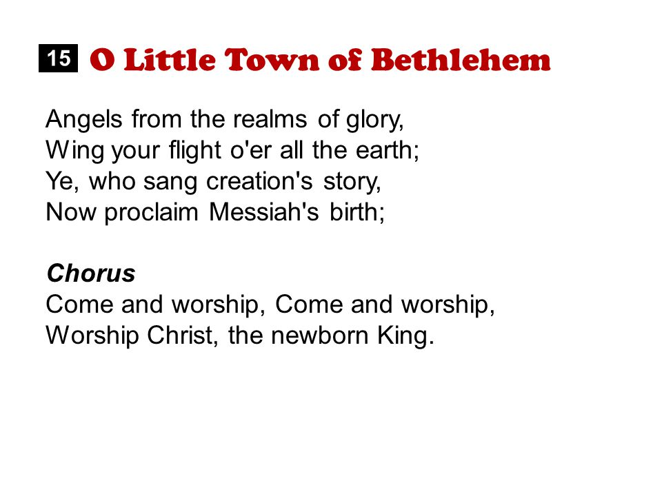 O Little Town of Bethlehem Angels from the realms of glory, Wing your flight o er all the earth; Ye, who sang creation s story, Now proclaim Messiah s birth; Chorus Come and worship, Worship Christ, the newborn King.