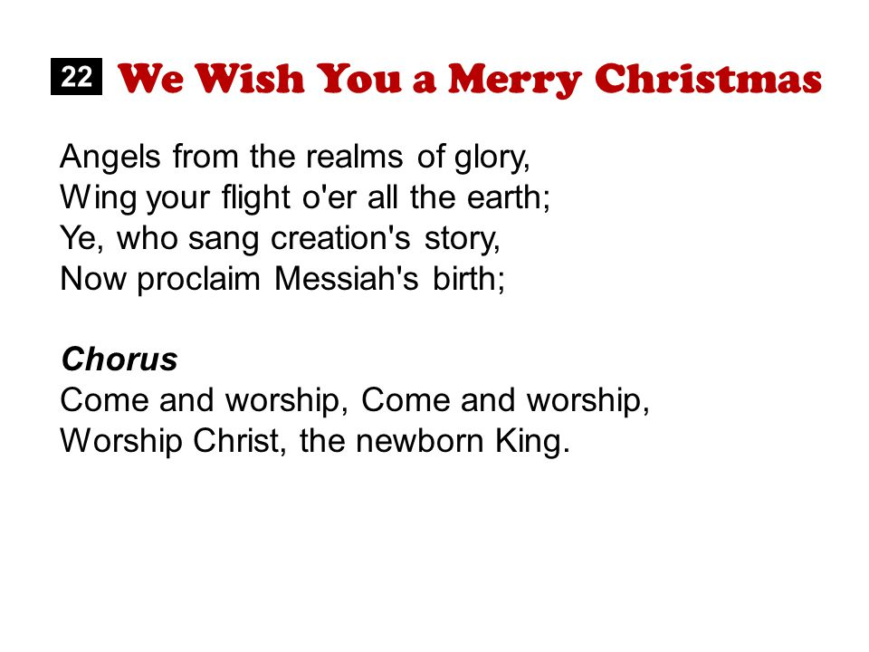 We Wish You a Merry Christmas 22 Angels from the realms of glory, Wing your flight o er all the earth; Ye, who sang creation s story, Now proclaim Messiah s birth; Chorus Come and worship, Worship Christ, the newborn King.