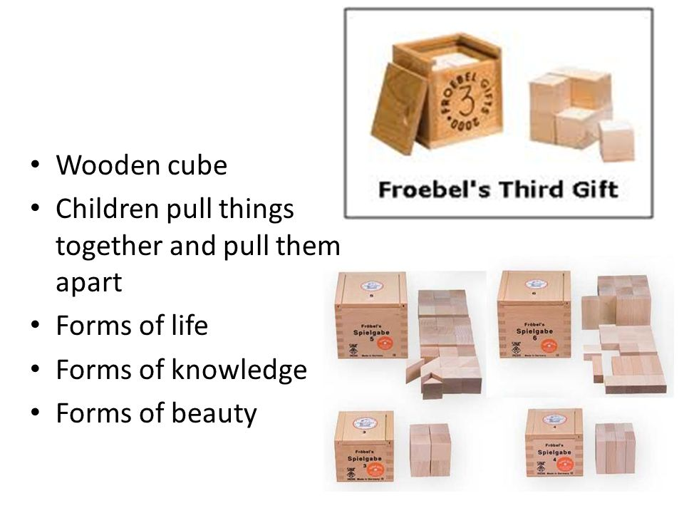 Wooden cube Children pull things together and pull them apart Forms of life Forms of knowledge Forms of beauty
