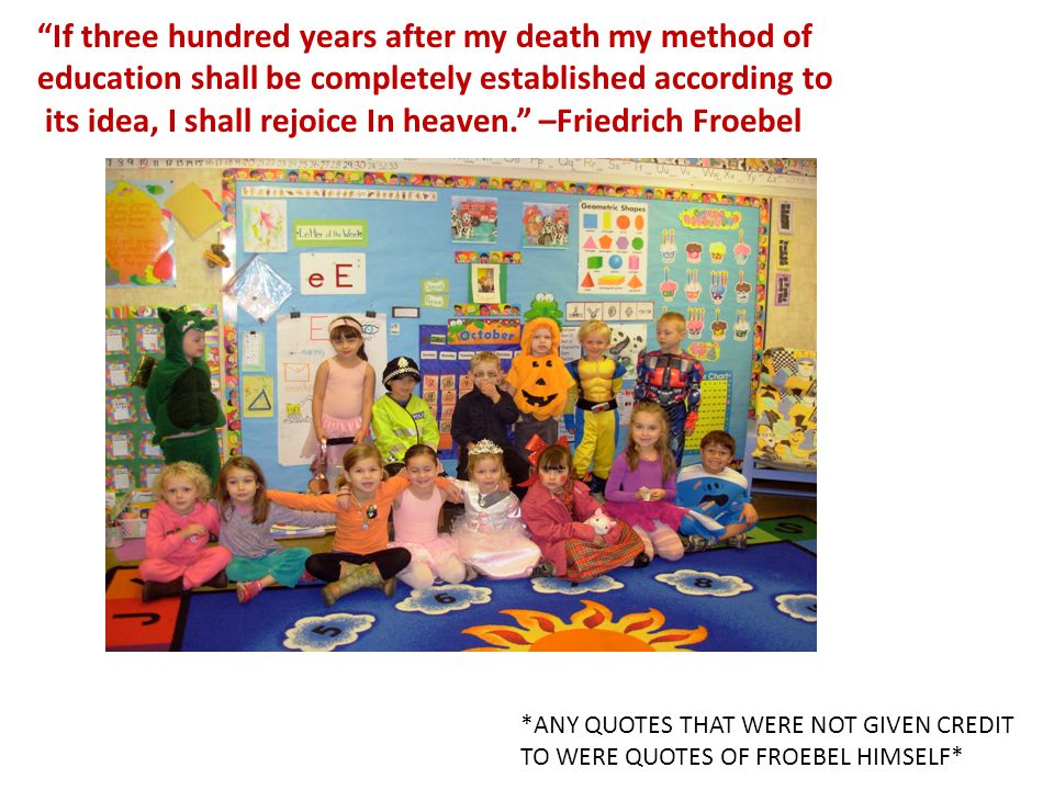 If three hundred years after my death my method of education shall be completely established according to its idea, I shall rejoice In heaven. –Friedrich Froebel *ANY QUOTES THAT WERE NOT GIVEN CREDIT TO WERE QUOTES OF FROEBEL HIMSELF*