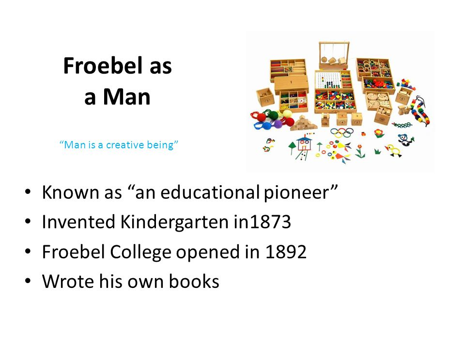 Froebel as a Man Known as an educational pioneer Invented Kindergarten in1873 Froebel College opened in 1892 Wrote his own books Man is a creative being