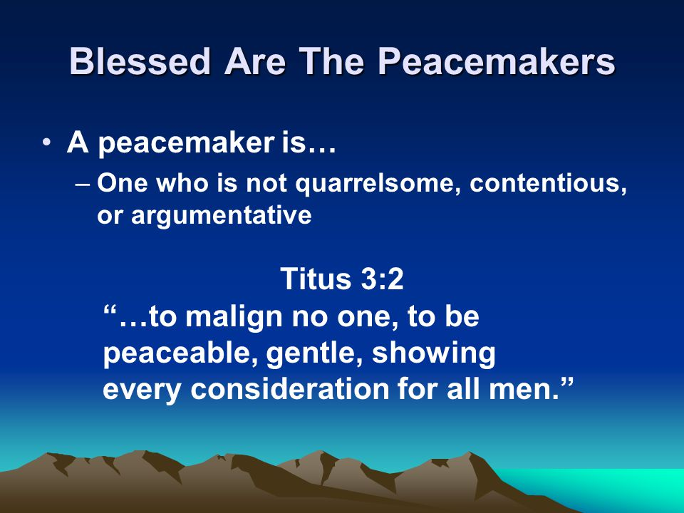 Blessed Are The Peacemakers A peacemaker is… –One who is not quarrelsome, contentious, or argumentative Titus 3:2 …to malign no one, to be peaceable, gentle, showing every consideration for all men.