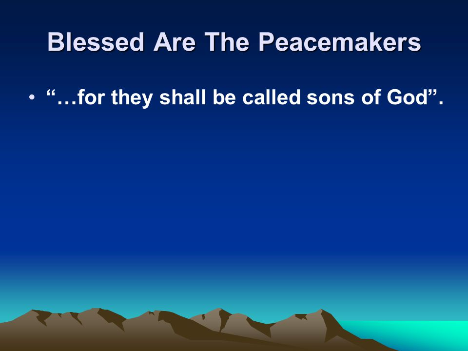 Blessed Are The Peacemakers …for they shall be called sons of God .