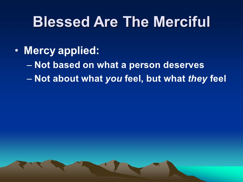 Blessed Are The Merciful Mercy applied: –Not based on what a person deserves –Not about what you feel, but what they feel