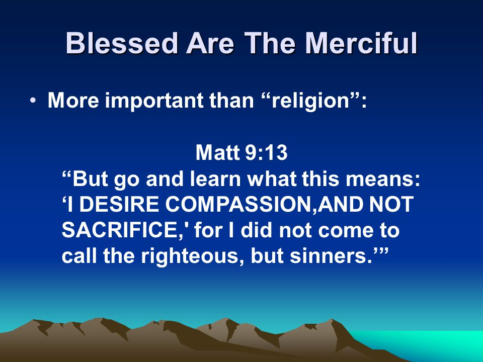 Blessed Are The Merciful More important than religion : Matt 9:13 But go and learn what this means: 'I DESIRE COMPASSION,AND NOT SACRIFICE, for I did not come to call the righteous, but sinners.'