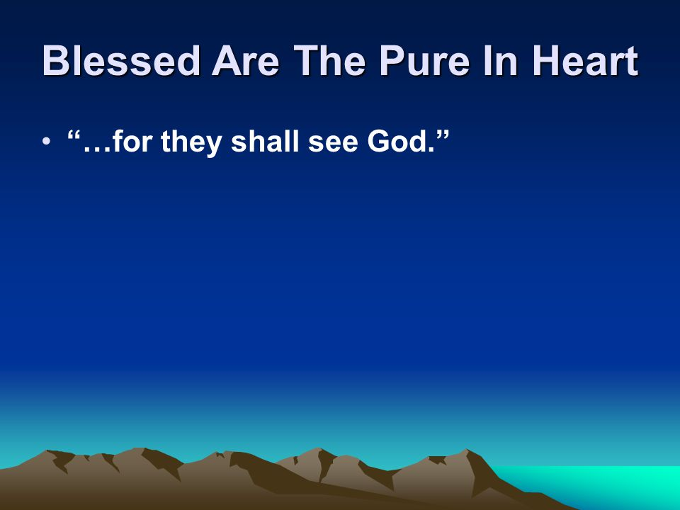 Blessed Are The Pure In Heart …for they shall see God.