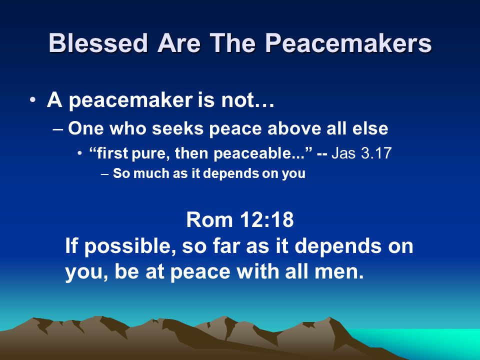 Blessed Are The Peacemakers A peacemaker is not… –One who seeks peace above all else first pure, then peaceable... -- Jas 3.17 –So much as it depends on you Rom 12:18 If possible, so far as it depends on you, be at peace with all men.