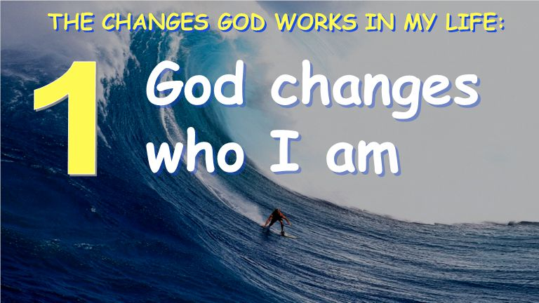 God changes who I am THE CHANGES GOD WORKS IN MY LIFE: