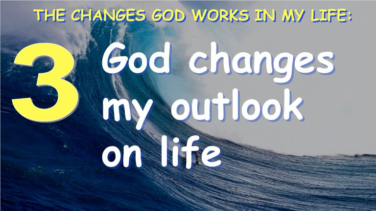 God changes my outlook on life THE CHANGES GOD WORKS IN MY LIFE: