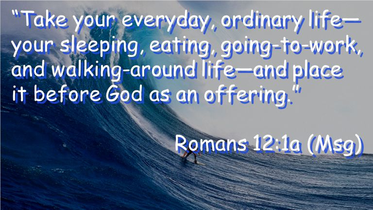 Take your everyday, ordinary life— your sleeping, eating, going-to-work, and walking-around life—and place it before God as an offering. Romans 12:1a (Msg) Take your everyday, ordinary life— your sleeping, eating, going-to-work, and walking-around life—and place it before God as an offering. Romans 12:1a (Msg)