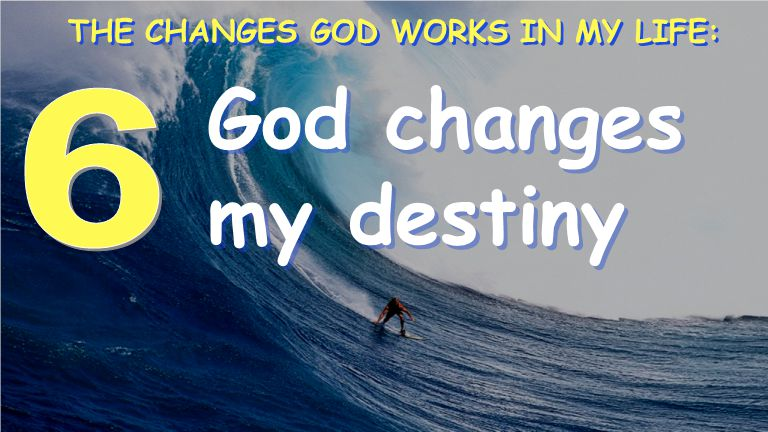 God changes my destiny THE CHANGES GOD WORKS IN MY LIFE: