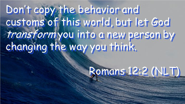 Don't copy the behavior and customs of this world, but let God transform you into a new person by changing the way you think.