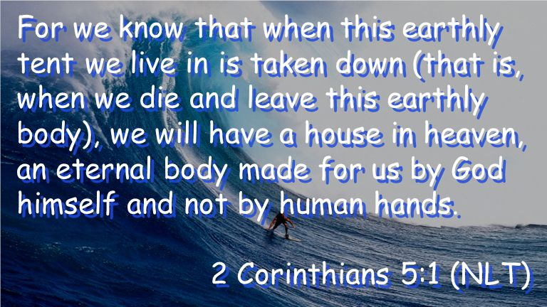 For we know that when this earthly tent we live in is taken down (that is, when we die and leave this earthly body), we will have a house in heaven, an eternal body made for us by God himself and not by human hands.