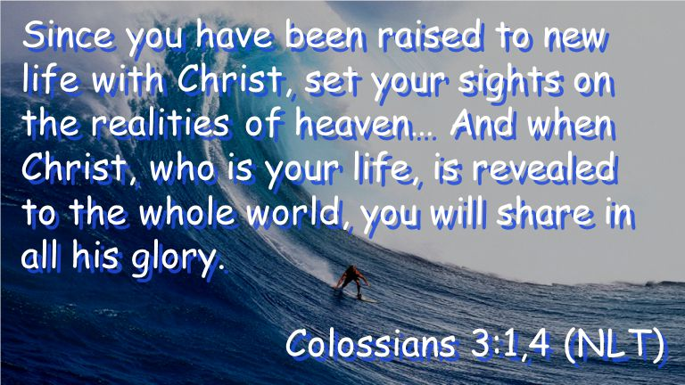 Since you have been raised to new life with Christ, set your sights on the realities of heaven… And when Christ, who is your life, is revealed to the whole world, you will share in all his glory.