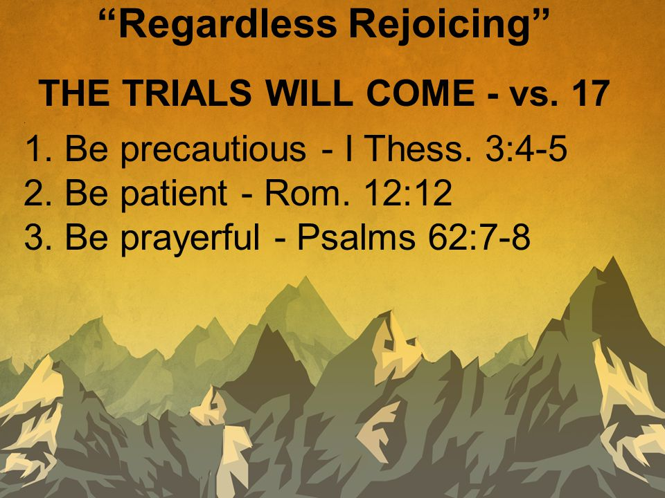 """THE TRIALS WILL COME - vs. 17. 1. Be precautious - I Thess. 3:4-5 2. Be patient - Rom. 12:12 3. Be prayerful - Psalms 62:7-8 """"Regardless Rejoicing"""""""