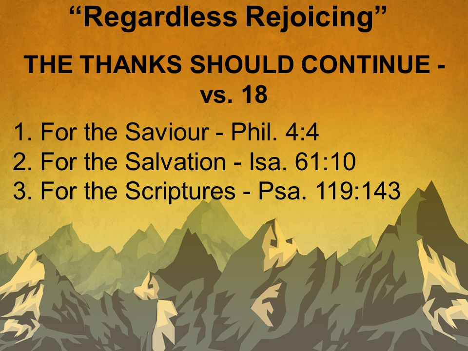"""THE THANKS SHOULD CONTINUE - vs. 18. 1. For the Saviour - Phil. 4:4 2. For the Salvation - Isa. 61:10 3. For the Scriptures - Psa. 119:143 """"Regardless"""