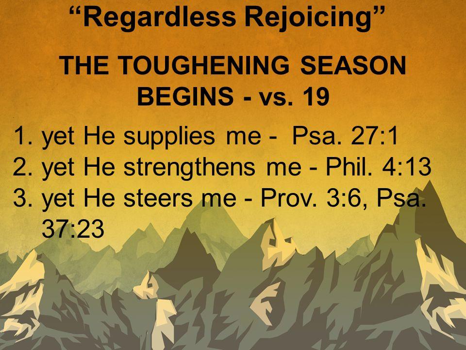 THE TOUGHENING SEASON BEGINS - vs. 19. 1. yet He supplies me - Psa. 27:1 2. yet He strengthens me - Phil. 4:13 3. yet He steers me - Prov. 3:6, Psa. 3
