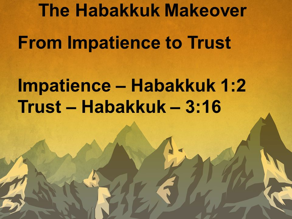 The Habakkuk Makeover From Impatience to Trust Impatience – Habakkuk 1:2 Trust – Habakkuk – 3:16