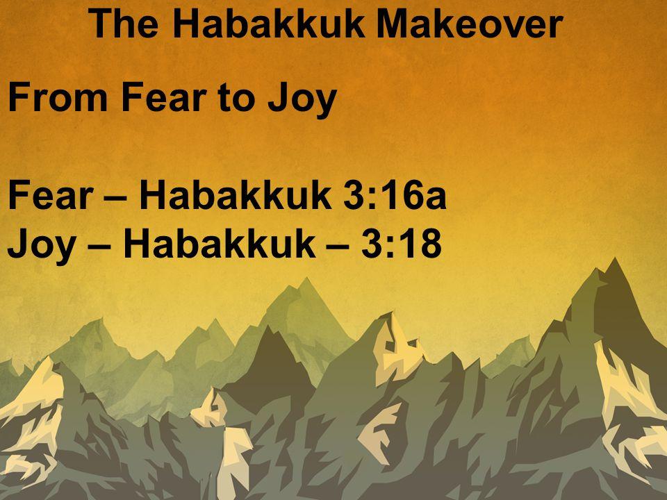 The Habakkuk Makeover From Fear to Joy Fear – Habakkuk 3:16a Joy – Habakkuk – 3:18