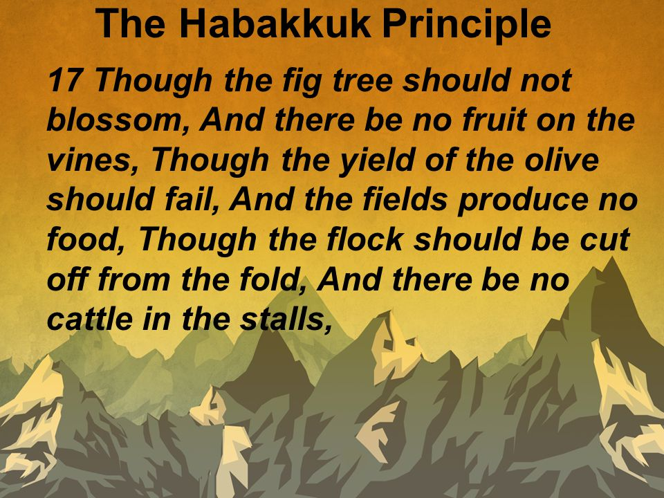 The Habakkuk Principle 17 Though the fig tree should not blossom, And there be no fruit on the vines, Though the yield of the olive should fail, And the fields produce no food, Though the flock should be cut off from the fold, And there be no cattle in the stalls,