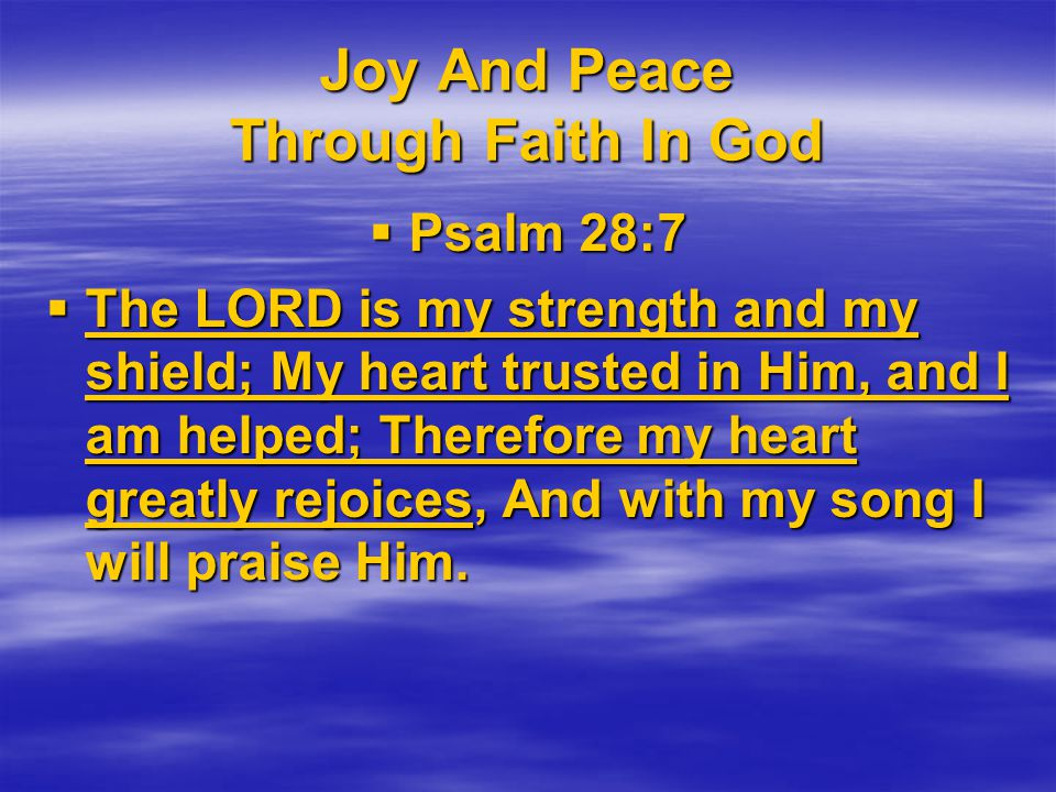 Joy And Peace Through Faith In God  Psalm 28:7  The LORD is my strength and my shield; My heart trusted in Him, and I am helped; Therefore my heart greatly rejoices, And with my song I will praise Him.