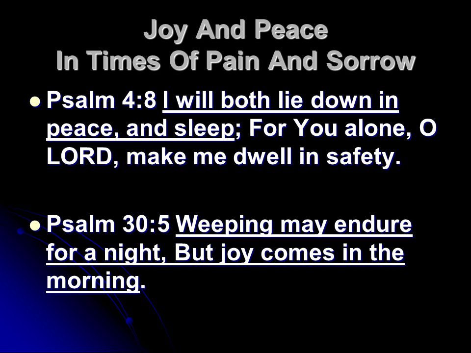 Joy And Peace In Times Of Pain And Sorrow Psalm 4:8 I will both lie down in peace, and sleep; For You alone, O LORD, make me dwell in safety.