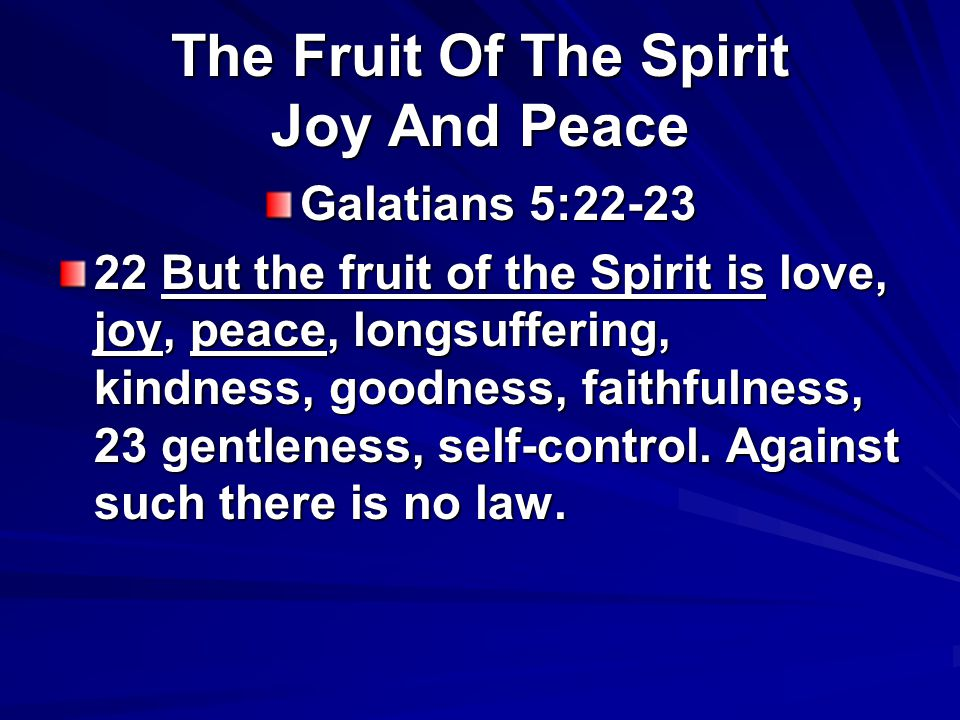 Galatians 5:22-23 22 But the fruit of the Spirit is love, joy, peace, longsuffering, kindness, goodness, faithfulness, 23 gentleness, self-control.
