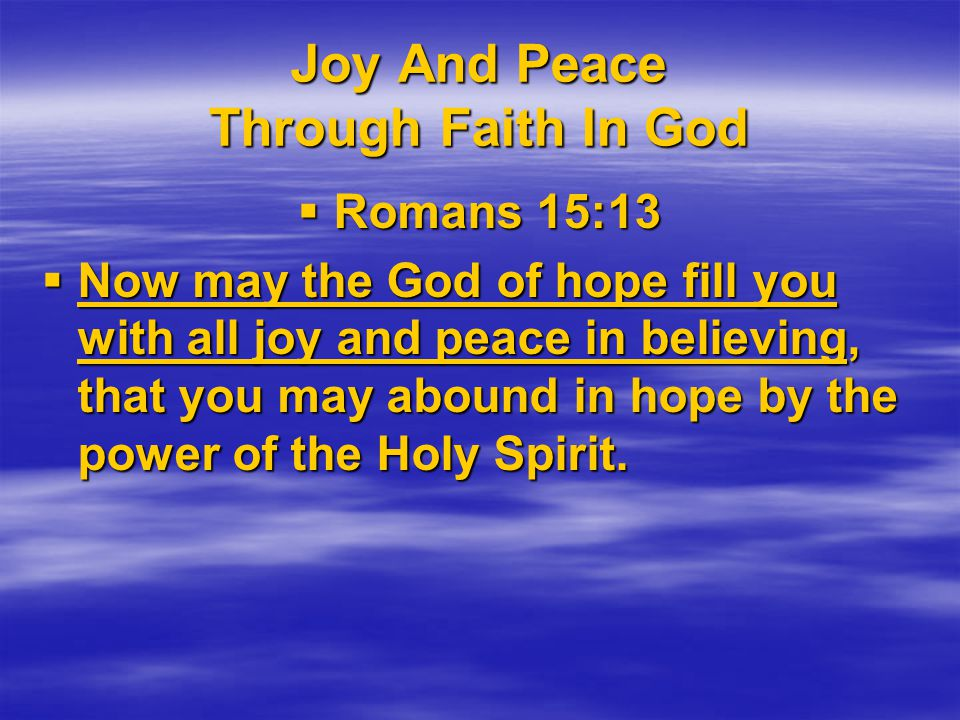 Joy And Peace Through Faith In God  Romans 15:13  Now may the God of hope fill you with all joy and peace in believing, that you may abound in hope by the power of the Holy Spirit.