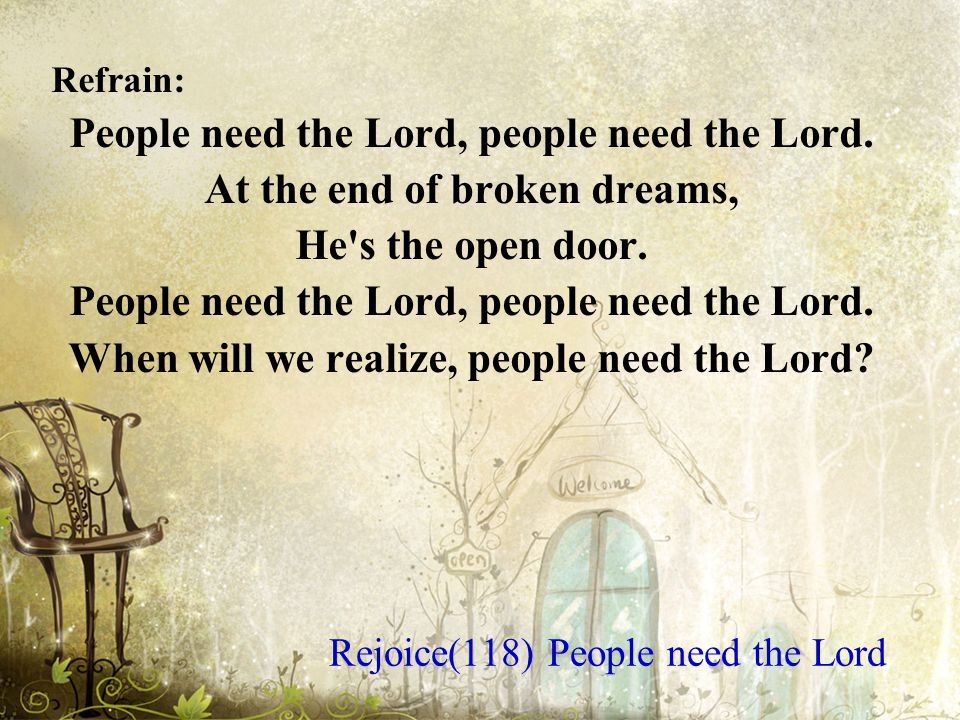 Refrain: People need the Lord, people need the Lord.