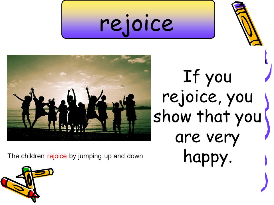 If you rejoice, you show that you are very happy.