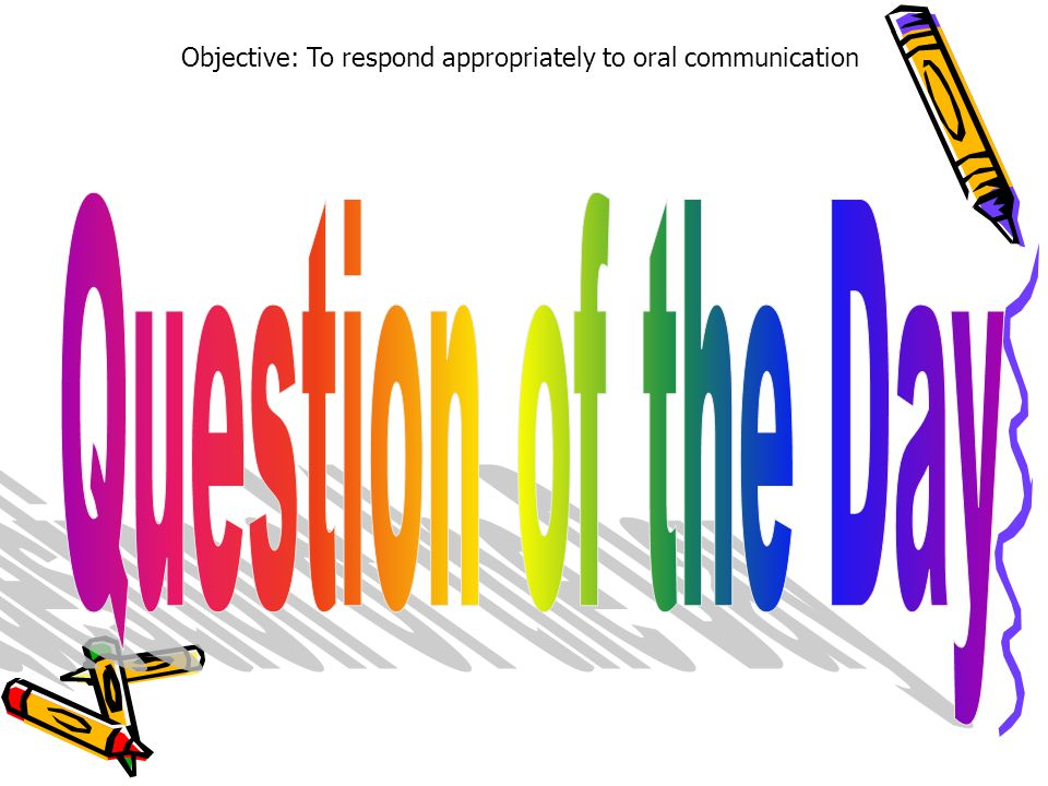 Objective: To respond appropriately to oral communication