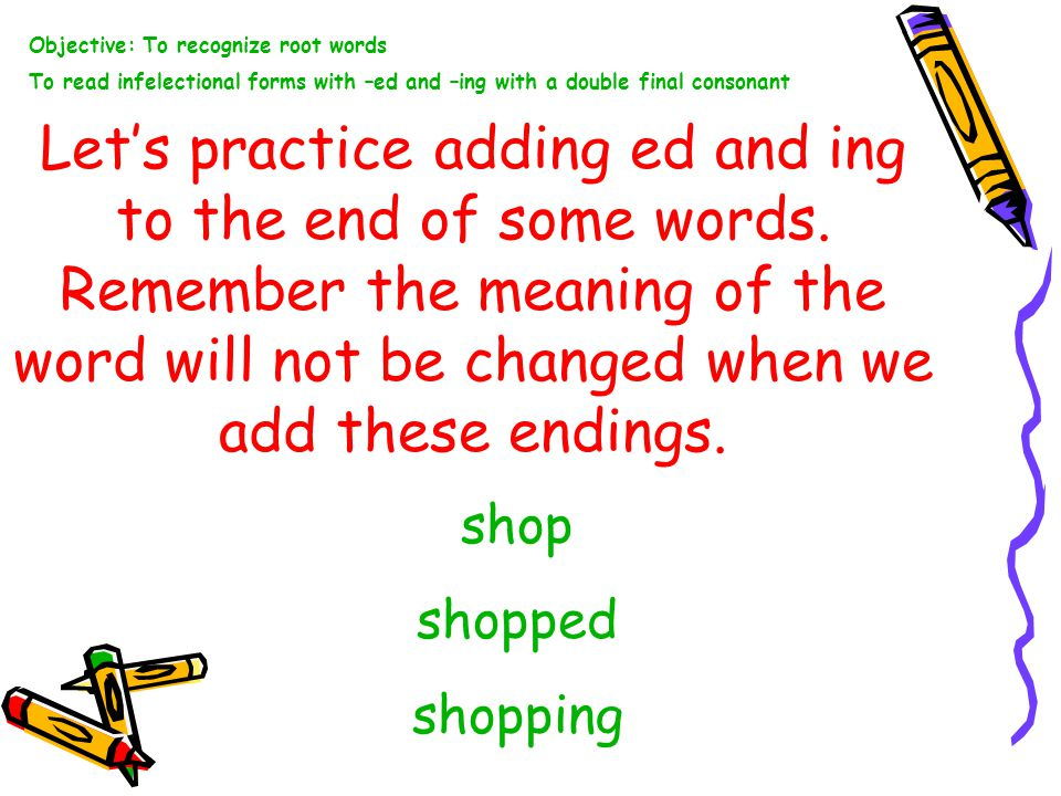 Let's practice adding ed and ing to the end of some words.