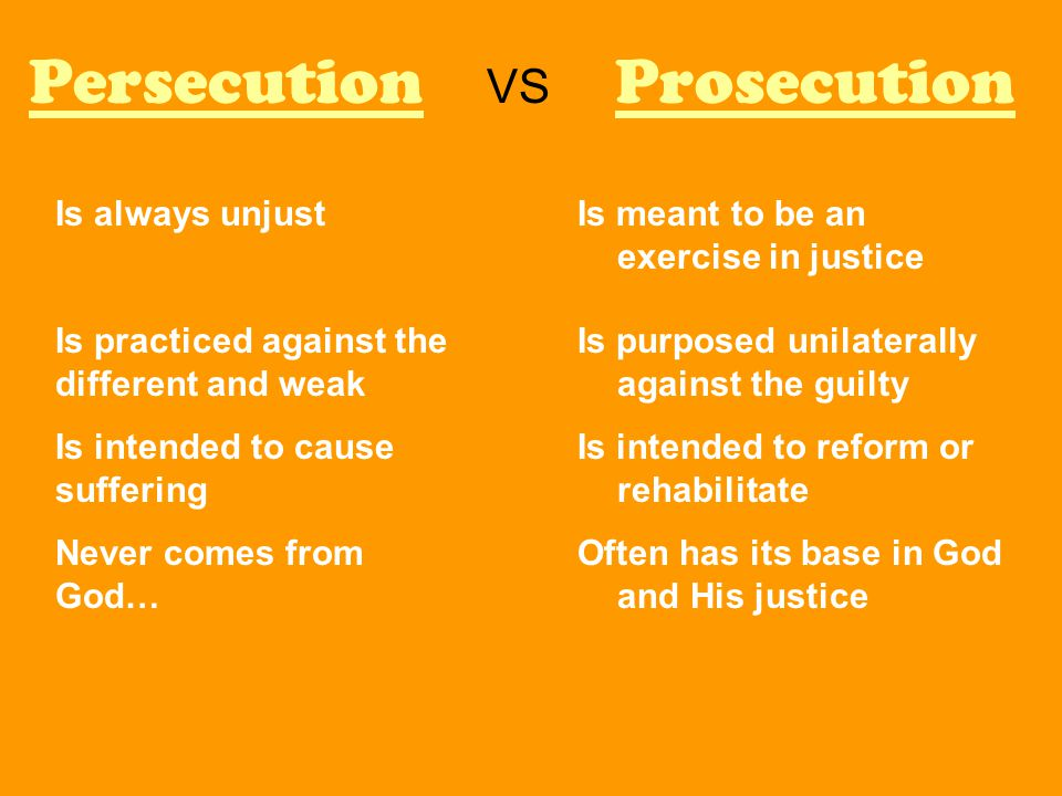 Persecution VS Prosecution Is meant to be an exercise in justice Is purposed unilaterally against the guilty Is intended to reform or rehabilitate Often has its base in God and His justice Is always unjust Is practiced against the different and weak Is intended to cause suffering Never comes from God…
