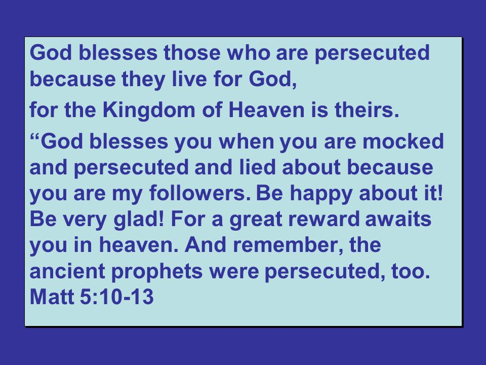 God blesses those who are persecuted because they live for God, for the Kingdom of Heaven is theirs.
