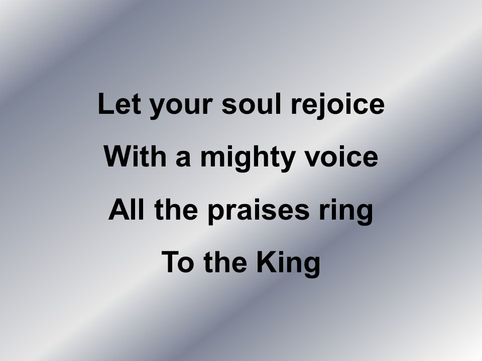 Let your soul rejoice With a mighty voice All the praises ring To the King
