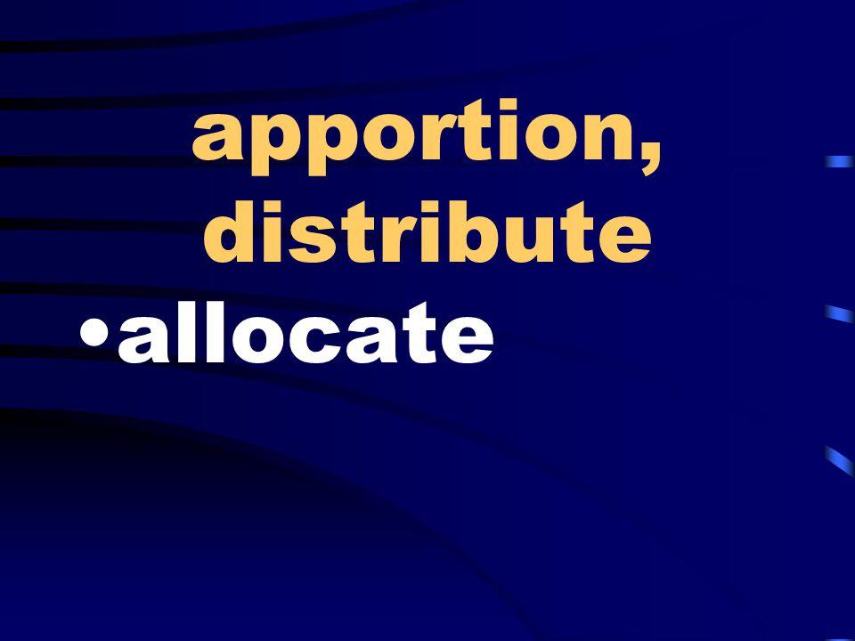 apportion, distribute allocate