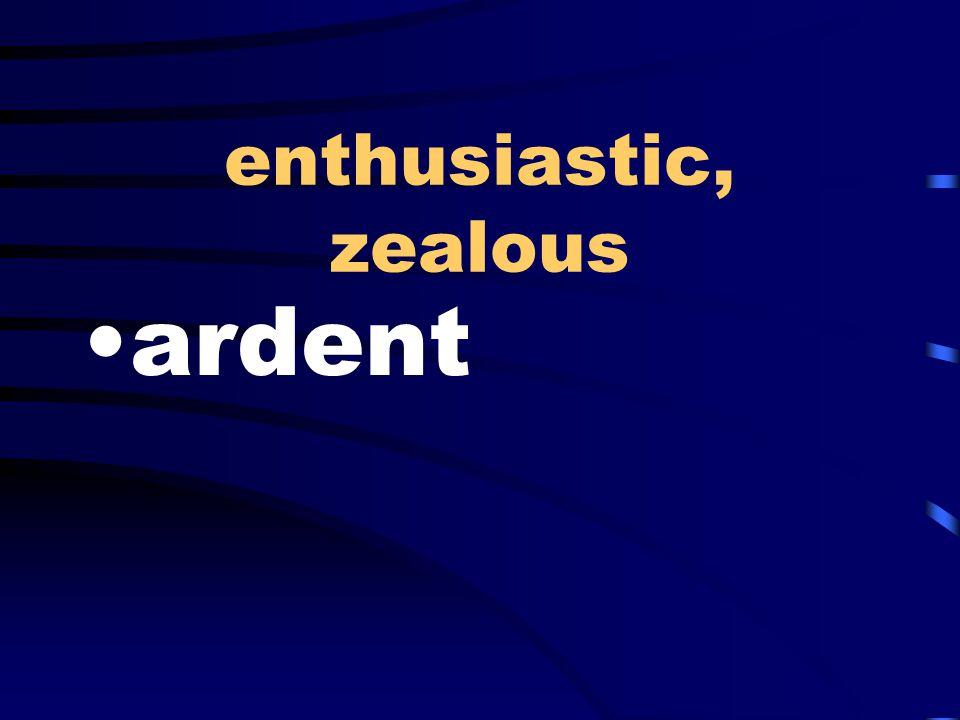 enthusiastic, zealous ardent