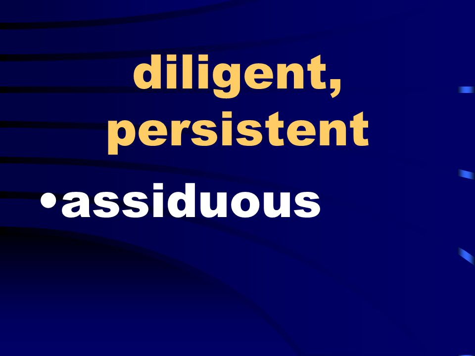 diligent, persistent assiduous