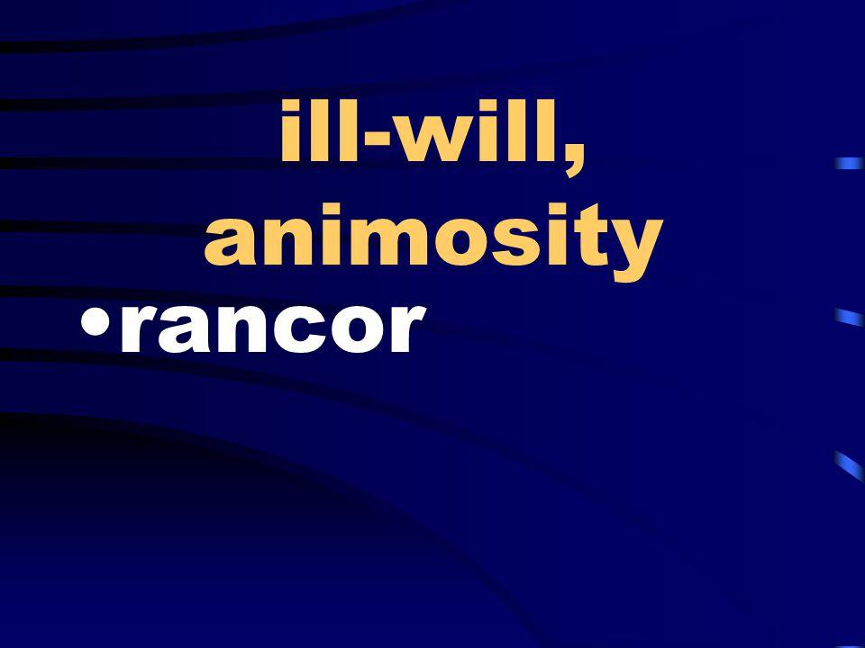 ill-will, animosity rancor